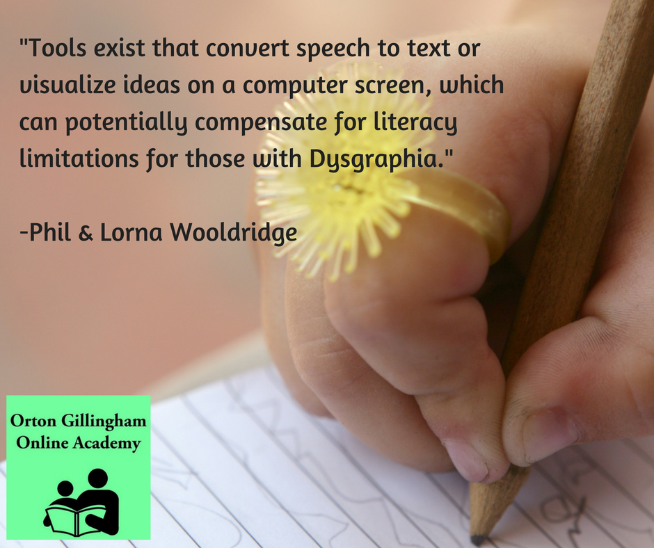 Tools exist that convert speech to text or visualize ideas on a computer screen, which can potentially compensate for literacy limitations for those with Dysgraphia.